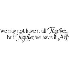 @Overstock - This motivational clear vinyl wall art applies to most smooth surfaces, including walls, glass, tile, and more. Add the perfectly painted look of the phrase 'We may not have it all together, but together we have it all!' to your wall.http://www.overstock.com/Home-Garden/We-May-Not-Have-it-All-Together-Vinyl-Wall-Art/5156336/product.html?CID=214117 $33.09
