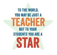 To the world you may be just a teacher, but to your students you are a star! (Positive motivation for teachers.) :) www.facebook.com/wholechilded