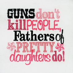 Guns don't kill people Fathers of Pretty Daughters by OoeAndAuti, $12.00