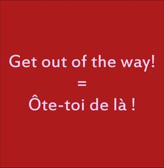 Get out of the way! = Ôte-toi de là !