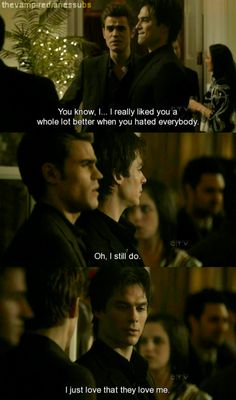 Stefan: You know... I really liked you a whole lot better when you hated everybody. Damon: Oh I still do. I just loooove that they love me