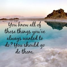 You know all of those things you've always wanted to do? You should go do them. thedailyquotes.com