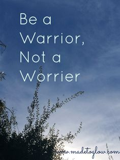 My New Favorite Mantra: Be a Warrior, Not a Worrier