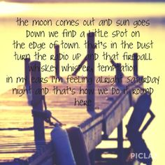 the moon comes out and the sun goes down we find a little spot on the edge. thats in the dust turn the radio up and that fireball whiskey whisper, temptation in my ears i'm feeling alright saturday night and that's how we do it round here