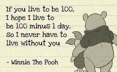 If you live to be 100. I hope I live to be 100 minus 1 day. So I never have to live without you. -Winnie The Pooh