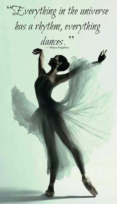 """Everything in the universe has a rhythm, everything dances""~♡Maya Angelou"