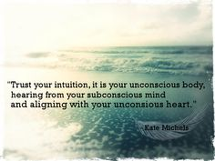 """Trust your intuition, it is your conscious body, hearing from your subconscious mind and aligning with your unconscious heart."" - Kate Michels"