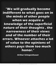 We will gradually become indifferent to what goes on in the minds of other people when we acquire a knowledge of the superficial nature of their thoughts, the narrowness of their views and of the number of their errors. Whoever attaches a lot of value to the opinions of others pays them too much honor.