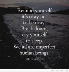 Remind yourself it's okay not to be okay. Break down, cry yourself to sleep. We all are imperfect humans being. Good Quotes, Quotes To Live By, Inspirational Quotes, Not Okay Quotes, Why Me Quotes, Rough Day Quotes, Mommy Quotes, Hurt Quotes, Meaningful Quotes