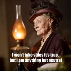 "Dame Maggie Smith as Violet Crawley, Dowager Countess of Grantham: ""I won't take sides, it's true, but I am anything but neutral."""