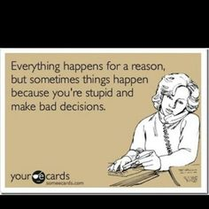 Everything happens for a reason, but sometimes things happen because you're stupid & make bad decisions.