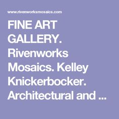 FINE ART GALLERY. Rivenworks Mosaics. Kelley Knickerbocker. Architectural and Fine Art Mosaic.