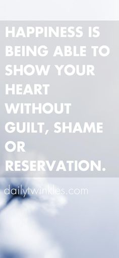Happiness is being able to show your heart without guilt, shame or reservation.