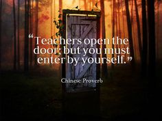 Teachers open the door; but you must enter by yourself.