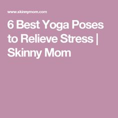 6 Best Yoga Poses to Relieve Stress | Skinny Mom