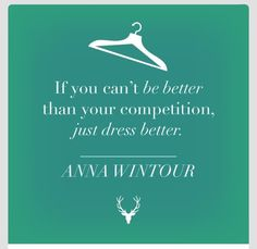 If you can't be better than your competition, at least dress better. Anna Wintour