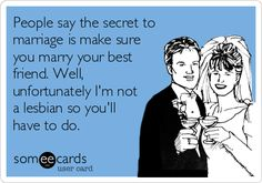People say the secret to marriage is make sure you marry your best friend. Well, unfortunately I'm not a lesbian so you'll have to do. | Wedding Ecard | someecards.com