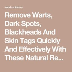 Remove Warts, Dark Spots, Blackheads And Skin Tags Quickly And Effectively With These Natural Remedies