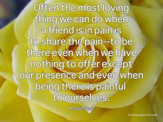 Often the most loving thing we can do when a friend is in pain is to share the pain--to be there even when we have nothing to offer except our presence and even when being there is painful to ourselves. Great Quotes, Inspirational Quotes, Go Best Friend, Life Quotes, Life Sayings, Little Things Quotes, Beautiful Disaster, Happy Marriage, Life Inspiration