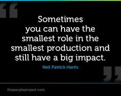 Sometimes you can have the smallest role in the smallest production and still have a big impact.  Neil Patrick Harris