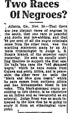 "Two Races of Negroes?  ""That there are two distinct races of negroes in the south, that one race is peaceful and docile and law-abiding, and that 98 per cent of all the negro criminals come from the other race...""  ~ Columbus Ledger, July 30, 1910"
