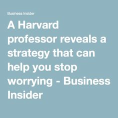 A Harvard professor reveals a strategy that can help you stop worrying - Business Insider