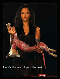 if you wear fur - my respect for you is almost immediately lost. It shows a million things about your character - the most obvious being is that you think you are SO superior your entitled to wear a living things skin. AKA your disgusting