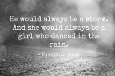 "He would always be a storm. And she would always be a girl who danced in the rain."" -Nicolette Hugo"
