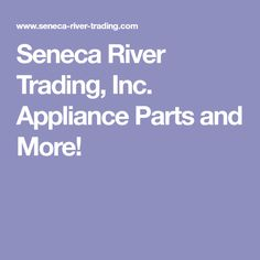 Seneca River Trading, Inc. Appliance Parts and More!