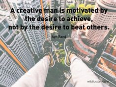 A #creative man is motivated by the #desire to #achieve, not by the desire to #beat others. http://wildtussah.com