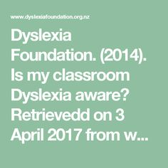 Dyslexia Foundation. (2014). Is my classroom Dyslexia aware? Retrievedd on 3 April 2017 from www.dyslexiafoundation.org.nz dyslexiaadvocacy pdf Mind%20Map%202014_lowres.pdf