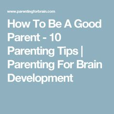 How To Be A Good Parent - 10 Parenting Tips | Parenting For Brain Development