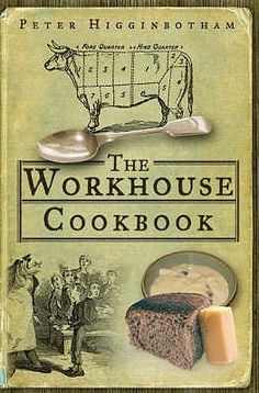 The Workhouse Cookbook - Complete history of food and of cooking in the workhouse in England, Ireland and Scotland... Containing a complete facsimile of the 1901 Manual of Workhouse Cookery, the recipe book that every workhouse chef turned to when making gruel