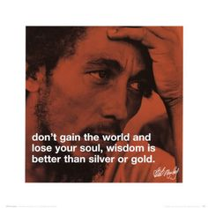 Marley: don't gain the world and lose your soul, wisdom is better than silver or gold.