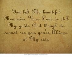 You left Me beautiful Memories. Your Love is still My guide. And though we cannot see you, you're Always at My side.