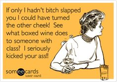 If only I hadn't bitch slapped you I could have turned the other cheek! See what boxed wine does to someone with class? I seriously kicked your ass!!