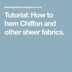 Tutorial: How to hem Chiffon and other sheer fabrics.