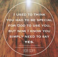 God can use anyone; all you have to do is say yes. {Bob Goff}
