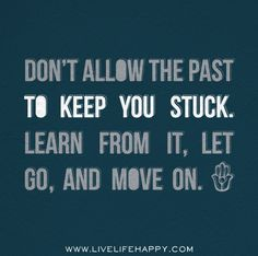 """Don't allow the past to keep you stuck. Learn from it, let go, and move on."""