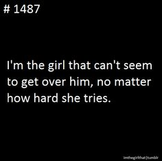 i'm the girl that can't seem to get over him, no matter how hard she tries