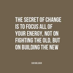 """""""The secret of change is to focus all your energy not on fighting the old, but on building the new"""" 