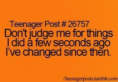 Don't judge me for things I did a few seconds ago. I've changed since then.