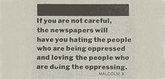 If you are not careful, the newspapers will have you hating the people who are being oppressed and loving the people who are doing the oppressing. Malcolm X . Think Happy Thoughts, Malcolm X, Spiritual Wisdom, Words Worth, Meaningful Words, Quote Prints, Oppression, Wise Words, Favorite Quotes