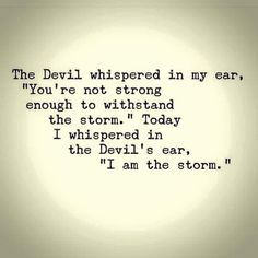 """The devil whispered in my ear, """"You're not strong enough to withstand the storm."""" Today I whispered in the Devil's ear, """"I am the storm.""""  Yeah baby, this is totally  #WildlyAlive! #selflove #fitness #health #nutrition #weight #loss LEARN MORE →  www.WildlyAliveWeightLoss.com"""