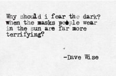 """""""Why should I fear the dark when the masks people wear in the sun are far more terrifying?"""""""