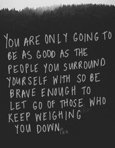 """You are only going to be as good as the people you surround yourself with so be brave enough to let go of those who keep weighing you down."" #inspiration #quotes #people"