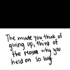 The minute you think of giving up, think of the reason why you held on so long. #advice