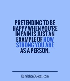 Pretending to be happy when you're in pain is just an example of how strong you are as a person.  ► Click here for more: DandelionQuotes.com