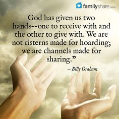 """God has given us two hands --one to receive with and the other to give with. We are not cisterns made for hoarding; we are channels made for sharing."""" - Billy Graham"""