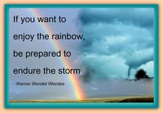 If you want to enjoy the rainbow, be prepared to endure the storm.